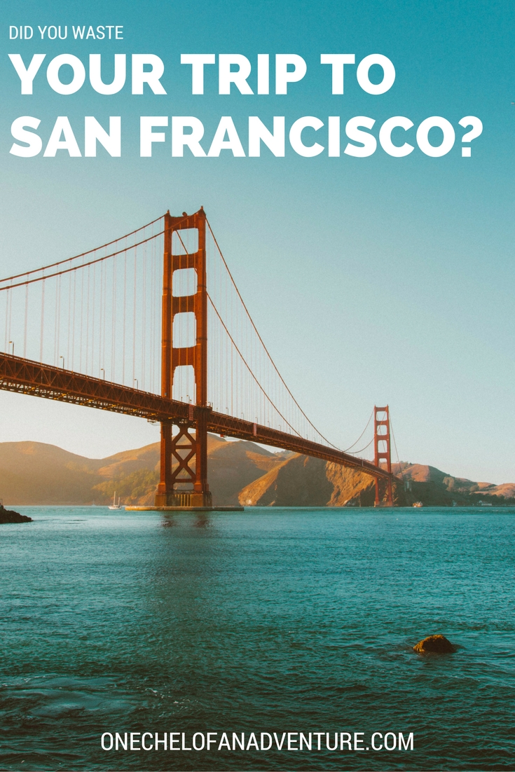 Did you waste your trip to San Francisco?